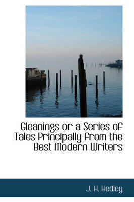 Gleanings or a Series of Tales Principally from the Best Modern Writers by J H Hedley