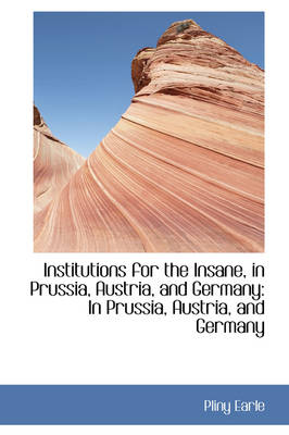 Institutions for the Insane, in Prussia, Austria, and Germany In Prussia, Austria, and Germany by Pliny Earle