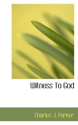 Witness to God by Charles J Parker