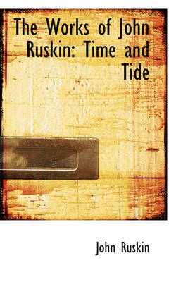 The Works of John Ruskin Time and Tide by John Ruskin