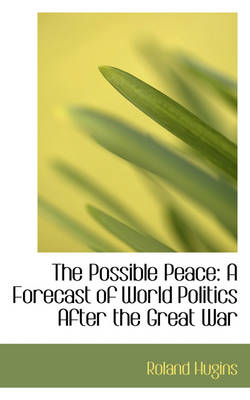 The Possible Peace A Forecast of World Politics After the Great War by Roland Hugins