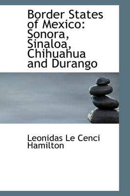 Border States of Mexico Sonora, Sinaloa, Chihuahua and Durango by Leonidas Le Cenci Hamilton
