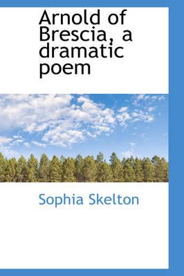Arnold of Brescia, a Dramatic Poem by Sophia Skelton