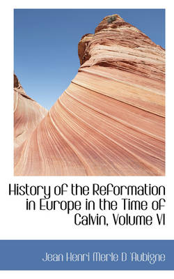 History of the Reformation in Europe in the Time of Calvin, Volume VI by Jean Henri Merle D 'Aubigne