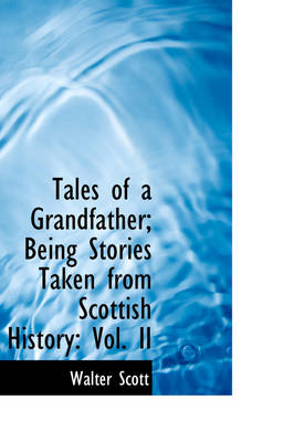 Tales of a Grandfather; Being Stories Taken from Scottish History Vol. II by Sir Walter Scott