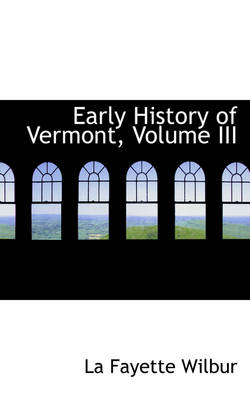 Early History of Vermont, Volume III by La Fayette Wilbur