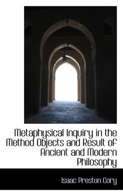 Metaphysical Inquiry in the Method Objects and Result of Ancient and Modern Philosophy by Isaac Preston Cory