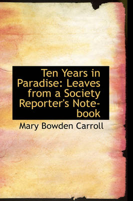 Ten Years in Paradise Leaves from a Society Reporter's Note-Book by Mary Bowden Carroll