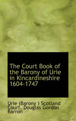 The Court Book of the Barony of Urie in Kincardineshire 1604-1747 by Urie Scotland Court