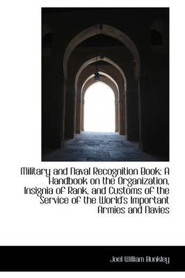 Military and Naval Recognition Book A Handbook on the Organization, Insignia of Rank, and Customs O by Joel William Bunkley