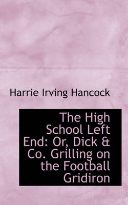 The High School Left End Or, Dick & Co. Grilling on the Football Gridiron by Harrie Irving Hancock