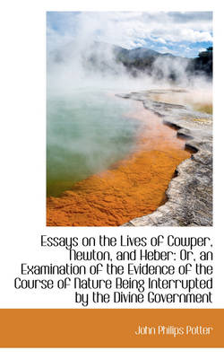 Essays on the Lives of Cowper, Newton, and Heber Or, an Examination of the Evidence of the Course O by John Philips Potter