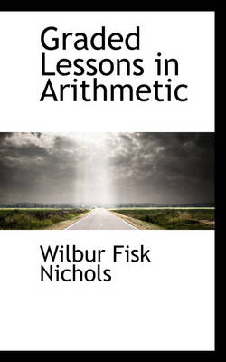 Graded Lessons in Arithmetic by Wilbur Fisk Nichols