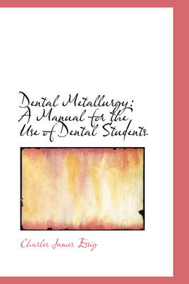 Dental Metallurgy A Manual for the Use of Dental Students by Charles James Essig