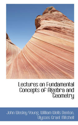 Lectures on Fundamental Concepts of Algebra and Geometry by John Wesley Young