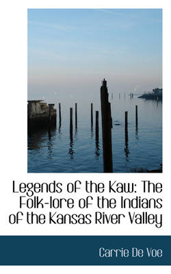 Legends of the Kaw The Folk-Lore of the Indians of the Kansas River Valley by Carrie de Voe