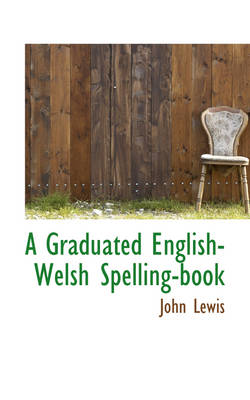 A Graduated English-Welsh Spelling-Book by John, Dr, Ed.D (Virginia Tech) Lewis