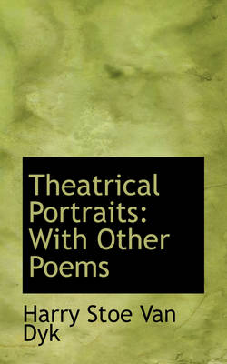 Theatrical Portraits With Other Poems by Harry Stoe Van Dyk