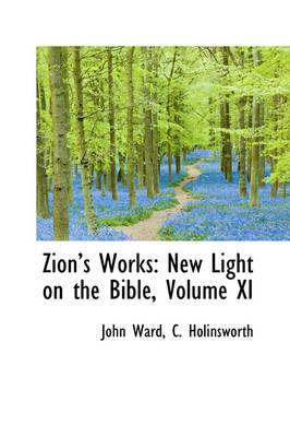 Zions Works New Light on the Bible, Volume XI by John (Cranfield School of Management Royal Hallamshire Hospital, Sheffield, UK Cranfield School of Management Cranfield S Ward