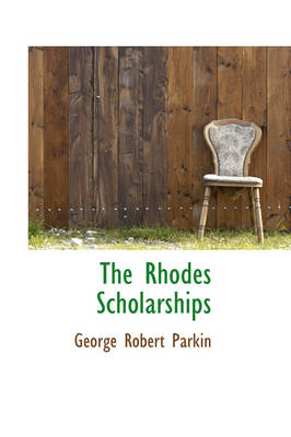 The Rhodes Scholarships by George Robert Parkin