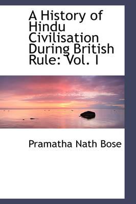 A History of Hindu Civilisation During British Rule Vol. I by Pramatha Nath Bose