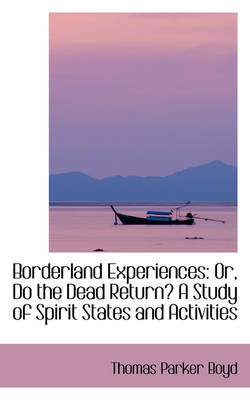Borderland Experiences Or, Do the Dead Return? a Study of Spirit States and Activities by Thomas Parker Boyd