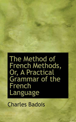 The Method of French Methods, Or, a Practical Grammar of the French Language by Charles Badois