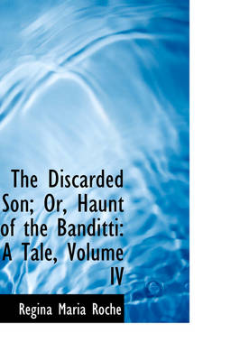 The Discarded Son; Or, Haunt of the Banditti A Tale, Volume IV by Regina Maria Roche