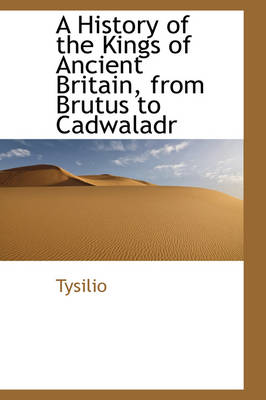 A History of the Kings of Ancient Britain, from Brutus to Cadwaladr by Tysilio
