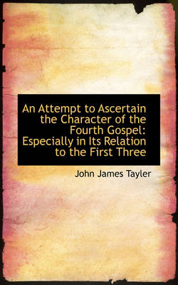 An Attempt to Ascertain the Character of the Fourth Gospel Especially in Its Relation to the First by John James Tayler