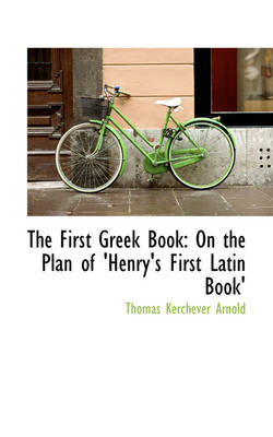 The First Greek Book On the Plan of 'Henry's First Latin Book' by Thomas Kerchever Arnold