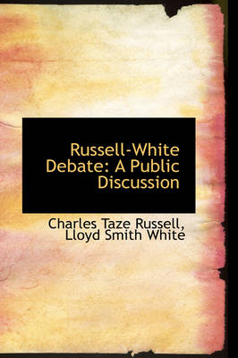 Russell-White Debate A Public Discussion by Charles Taze Russell
