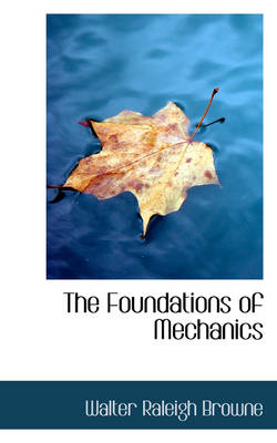 The Foundations of Mechanics by Walter Raleigh Browne
