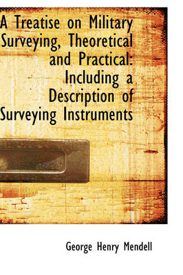 A Treatise on Military Surveying, Theoretical and Practical Including a Description of Surveying in by George Henry Mendell