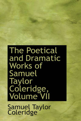 The Poetical and Dramatic Works of Samuel Taylor Coleridge, Volume VII by Samuel Taylor Coleridge