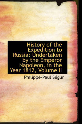 History of the Expedition to Russia Undertaken by the Emperor Napoleon, in the Year 1812, Volume II by Philippe-Paul Sgur
