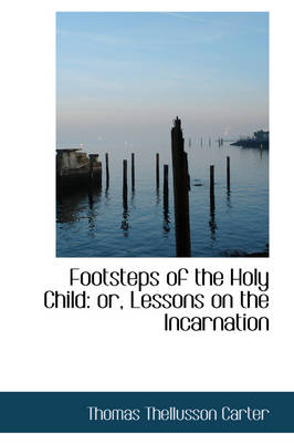 Footsteps of the Holy Child Or, Lessons on the Incarnation by Thomas Thellusson Carter