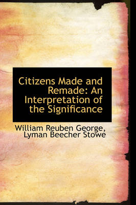 Citizens Made and Remade An Interpretation of the Significance by William Reuben George