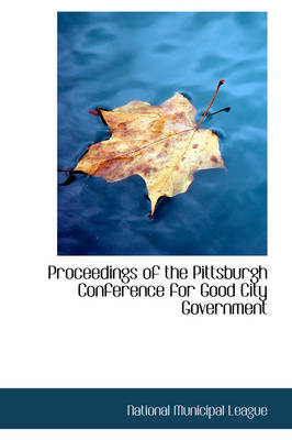 Proceedings of the Pittsburgh Conference for Good City Government by National Municipal League
