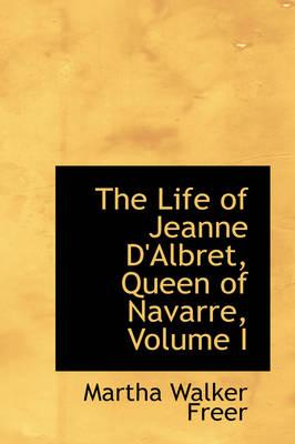 The Life of Jeanne D'Albret, Queen of Navarre, Volume I by Martha Walker Freer