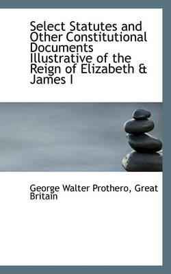 Select Statutes and Other Constitutional Documents Illustrative of the Reign of Elizabeth & James I by George Walter Prothero