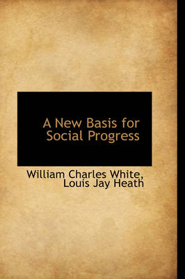 A New Basis for Social Progress by William Charles White