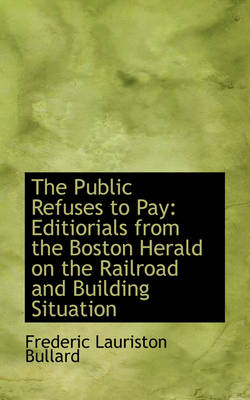The Public Refuses to Pay Editiorials from the Boston Herald on the Railroad and Building Situation by Frederic Lauriston Bullard