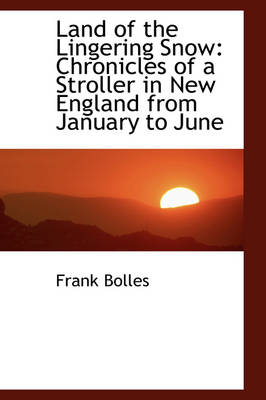 Land of the Lingering Snow Chronicles of a Stroller in New England from January to June by Frank Bolles