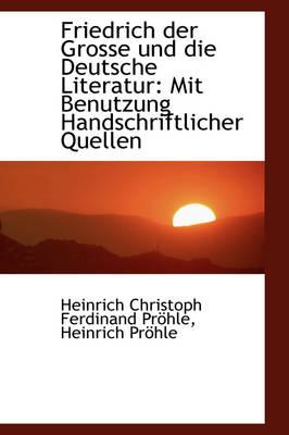 Friedrich Der Grosse Und Die Deutsche Literatur Mit Benutzung Handschriftlicher Quellen by Heinrich Christoph Ferdinand Prhle