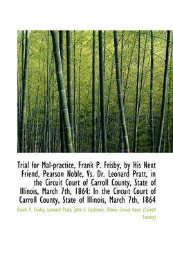 Trial for Mal-Practice, Frank P. Frisby, by His Next Friend, Pearson Noble, vs. Dr. Leonard Pratt, I by Frank P Frisby
