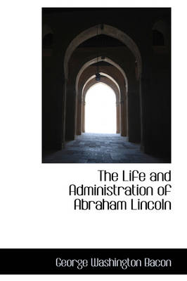 The Life and Administration of Abraham Lincoln by George Washington Bacon
