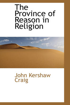 The Province of Reason in Religion by John Kershaw Craig