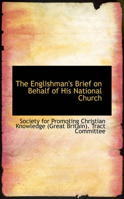 The Englishman's Brief on Behalf of His National Church by For Promoting Christian Knowledge, For Promoting Christian Knowledge (Gre