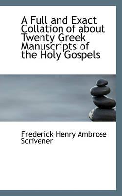 A Full and Exact Collation of about Twenty Greek Manuscripts of the Holy Gospels by Frederick Henry Ambrose Scrivener